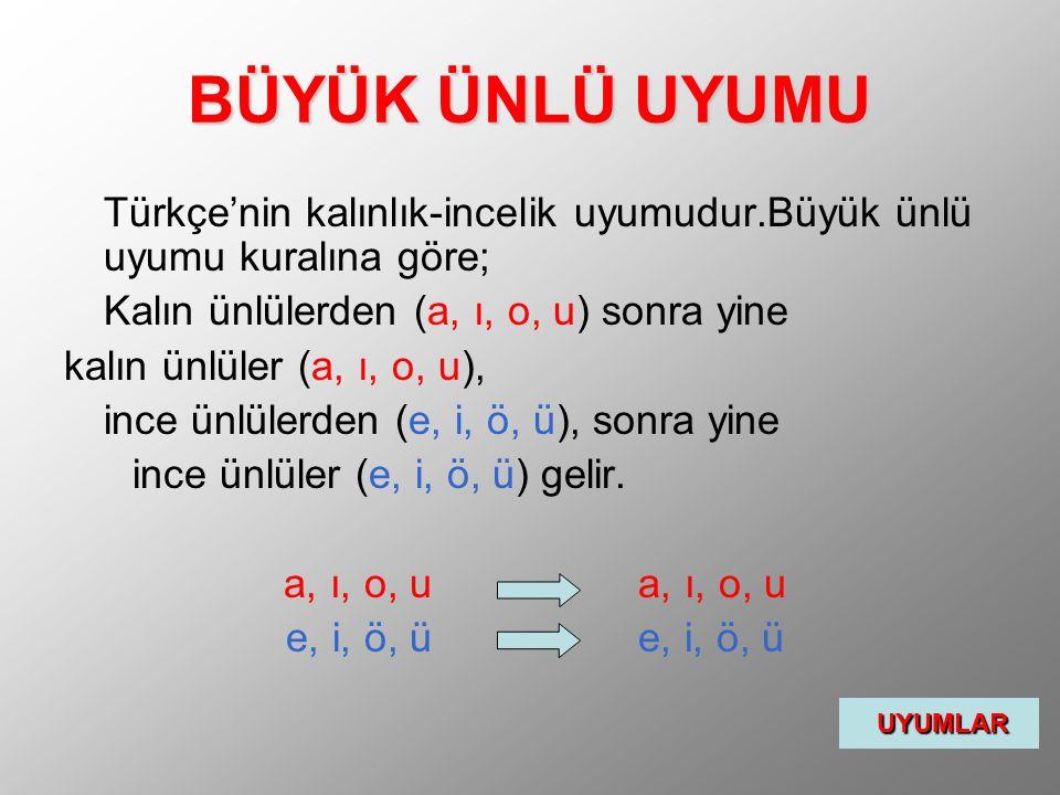 BÜYÜK ÜNLÜ UYUMU Türkçe'nin kalınlık-incelik uyumudur.Büyük ünlü uyumu kuralına göre; Kalın ünlülerden (a, ı, o, u) sonra yine kalın ünlüler (a, ı, o,