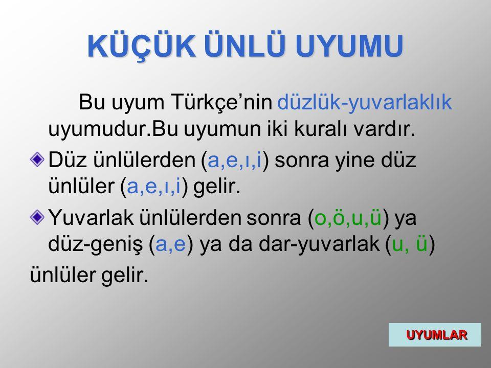 KÜÇÜK ÜNLÜ UYUMU Bu uyum Türkçe'nin düzlük-yuvarlaklık uyumudur.Bu uyumun iki kuralı vardır. Düz ünlülerden (a,e,ı,i) sonra yine düz ünlüler (a,e,ı,i)