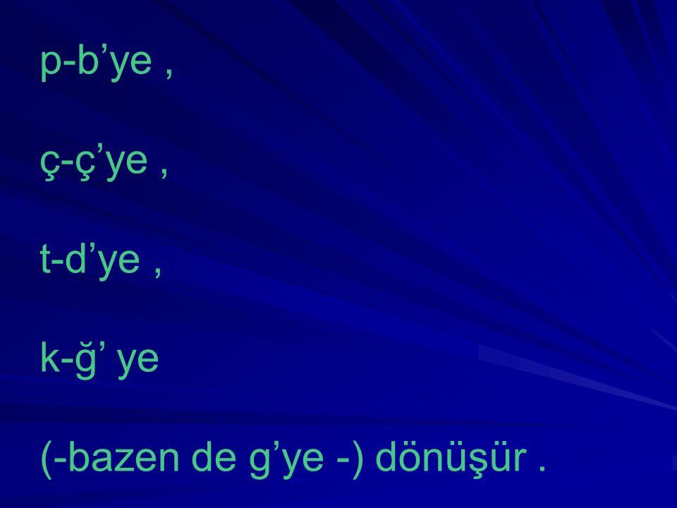 p-b'ye, ç-ç'ye, t-d'ye, k-ğ' ye (-bazen de g'ye -) dönüşür.