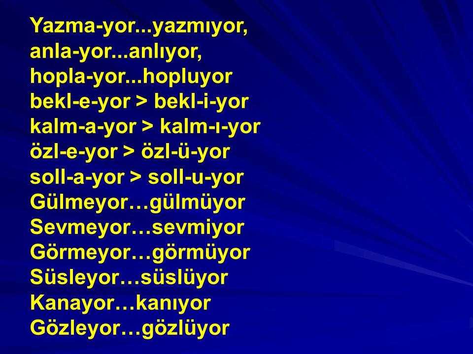 Yazma-yor...yazmıyor, anla-yor...anlıyor, hopla-yor...hopluyor bekl-e-yor > bekl-i-yor kalm-a-yor > kalm-ı-yor özl-e-yor > özl-ü-yor soll-a-yor > soll