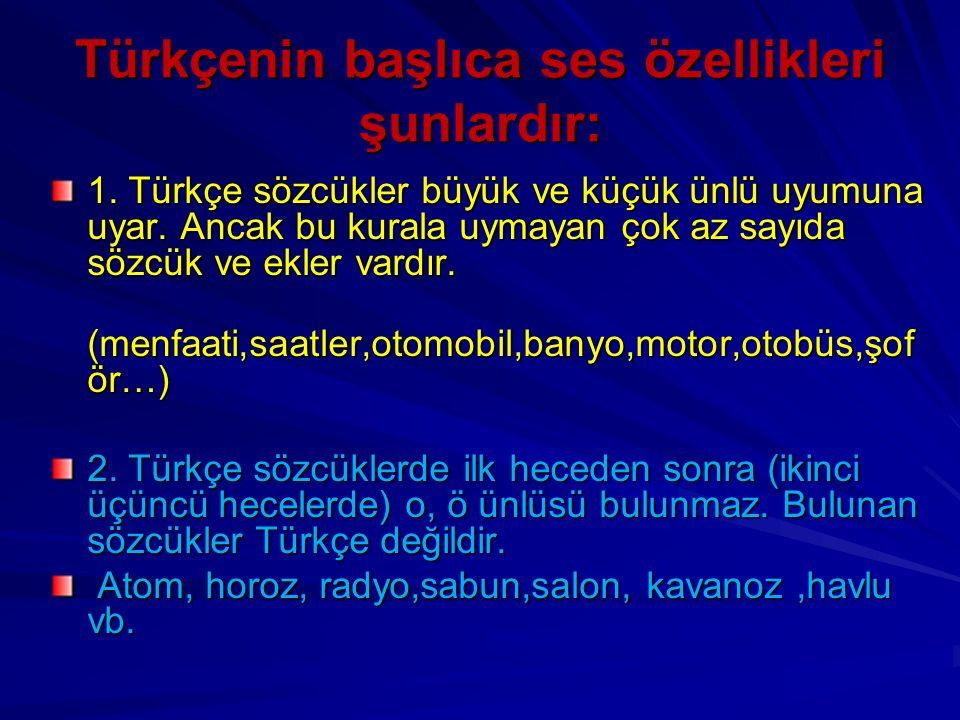 Türkçenin başlıca ses özellikleri şunlardır: 1. Türkçe sözcükler büyük ve küçük ünlü uyumuna uyar. Ancak bu kurala uymayan çok az sayıda sözcük ve ekl