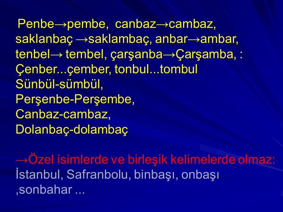 Penbe→pembe, canbaz→cambaz, saklanbaç →saklambaç, anbar→ambar, tenbel→ tembel, çarşanba→Çarşamba, : Çenber...çember, tonbul...tombul Sünbül-sümbül, Pe