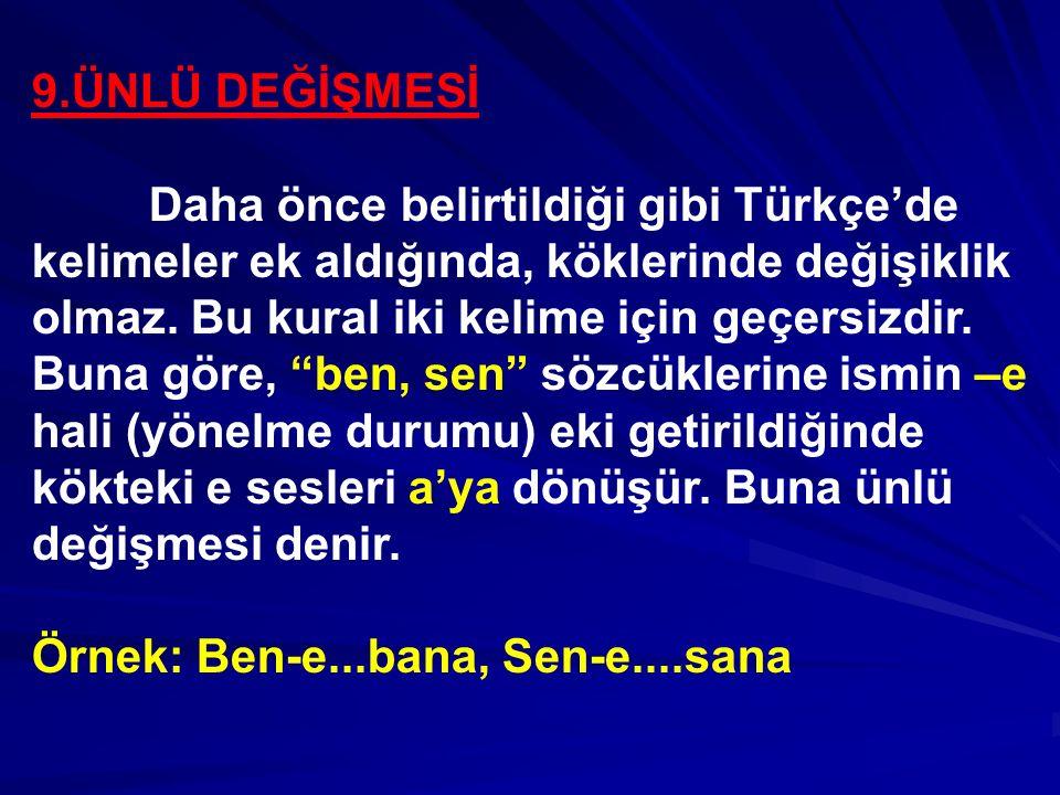 9.ÜNLÜ DEĞİŞMESİ Daha önce belirtildiği gibi Türkçe'de kelimeler ek aldığında, köklerinde değişiklik olmaz. Bu kural iki kelime için geçersizdir. Buna