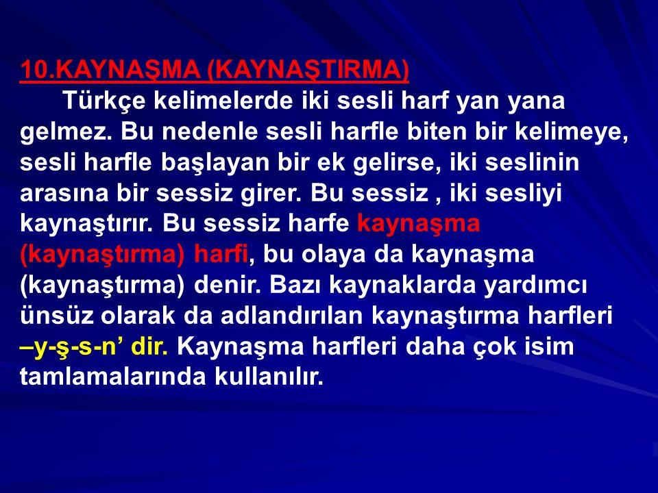 10.KAYNAŞMA (KAYNAŞTIRMA) Türkçe kelimelerde iki sesli harf yan yana gelmez. Bu nedenle sesli harfle biten bir kelimeye, sesli harfle başlayan bir ek