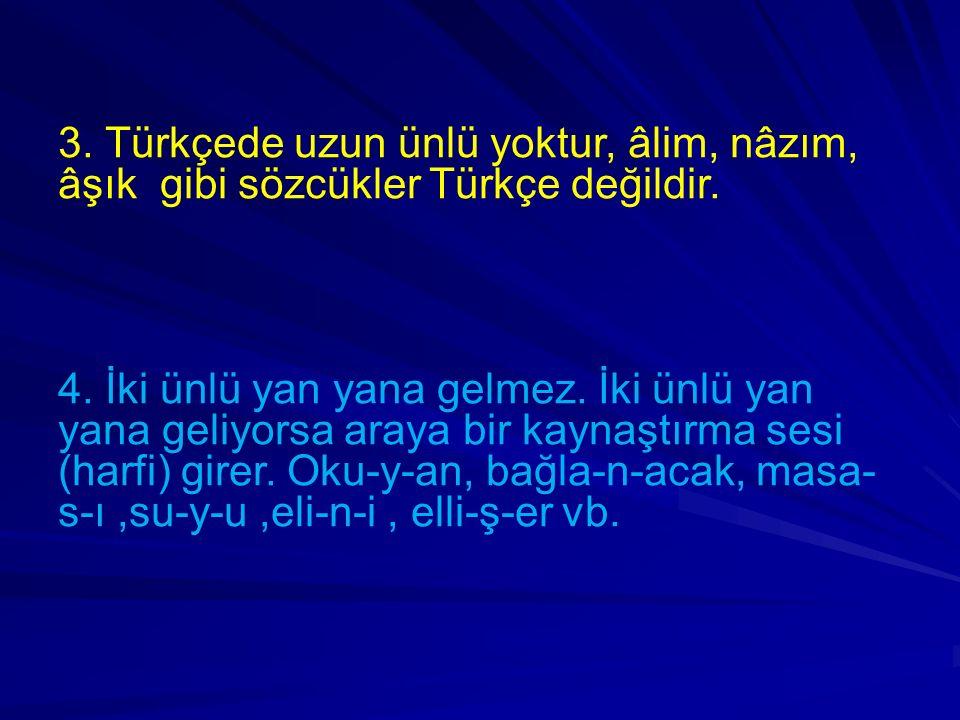 3. Türkçede uzun ünlü yoktur, âlim, nâzım, âşık gibi sözcükler Türkçe değildir. 4. İki ünlü yan yana gelmez. İki ünlü yan yana geliyorsa araya bir kay
