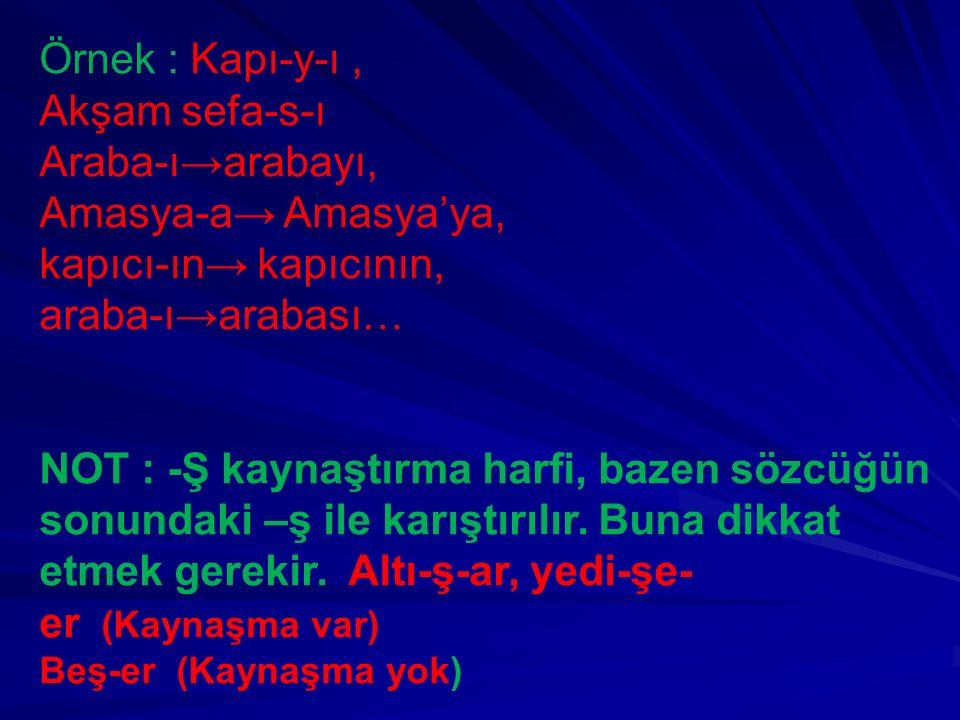 Örnek : Kapı-y-ı, Akşam sefa-s-ı Araba-ı→arabayı, Amasya-a→ Amasya'ya, kapıcı-ın→ kapıcının, araba-ı→arabası… NOT : -Ş kaynaştırma harfi, bazen sözcüğ