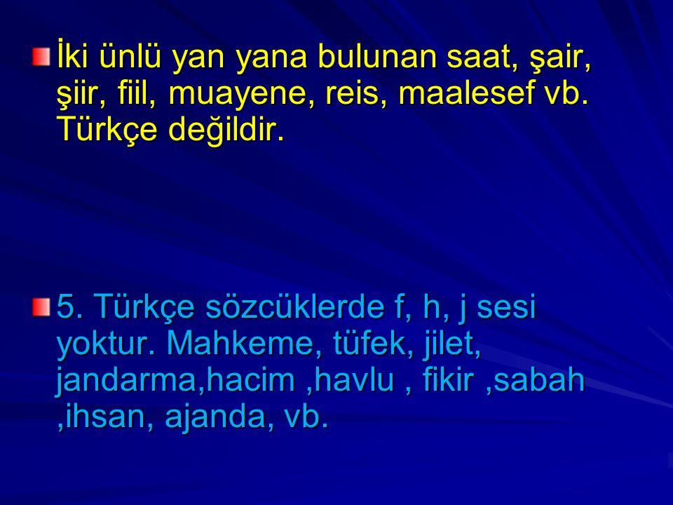 İki ünlü yan yana bulunan saat, şair, şiir, fiil, muayene, reis, maalesef vb. Türkçe değildir. 5. Türkçe sözcüklerde f, h, j sesi yoktur. Mahkeme, tüf