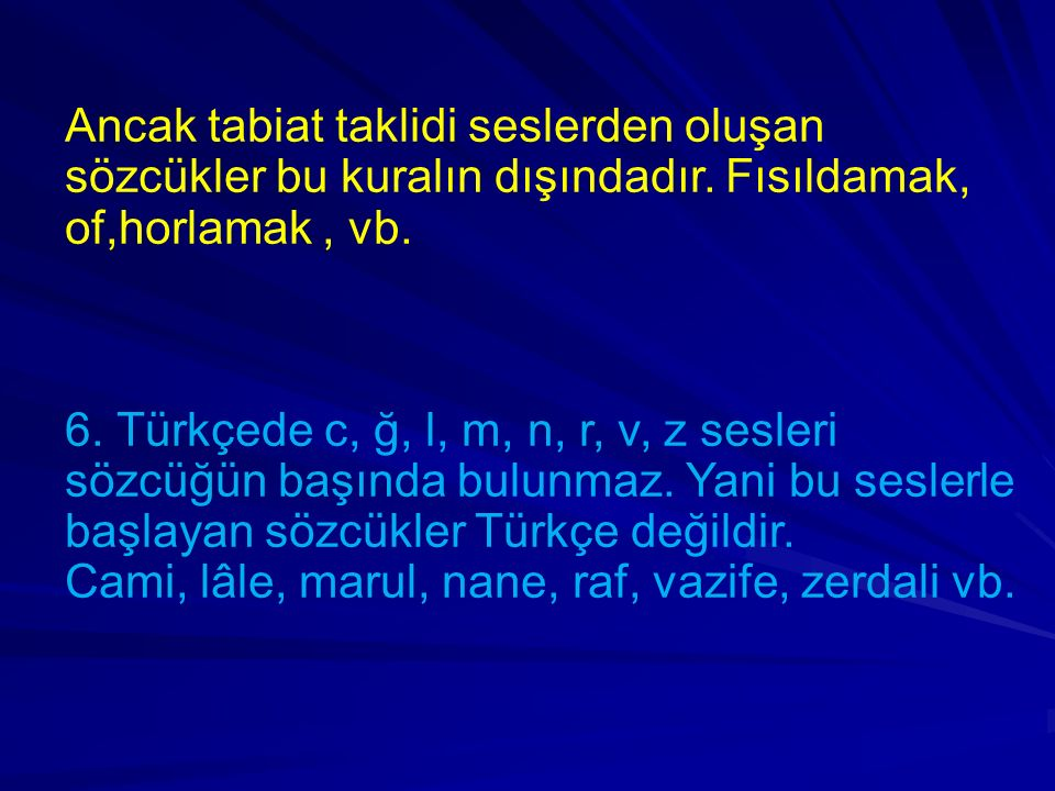 Ancak tabiat taklidi seslerden oluşan sözcükler bu kuralın dışındadır. Fısıldamak, of,horlamak, vb. 6. Türkçede c, ğ, l, m, n, r, v, z sesleri sözcüğü