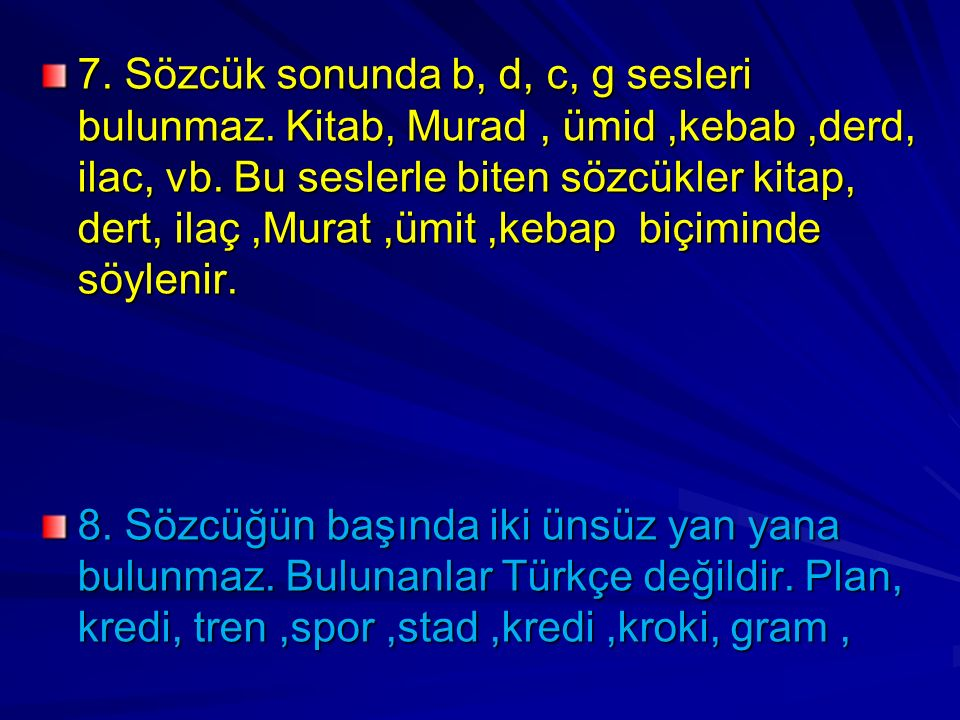 7. Sözcük sonunda b, d, c, g sesleri bulunmaz. Kitab, Murad, ümid,kebab,derd, ilac, vb. Bu seslerle biten sözcükler kitap, dert, ilaç,Murat,ümit,kebap