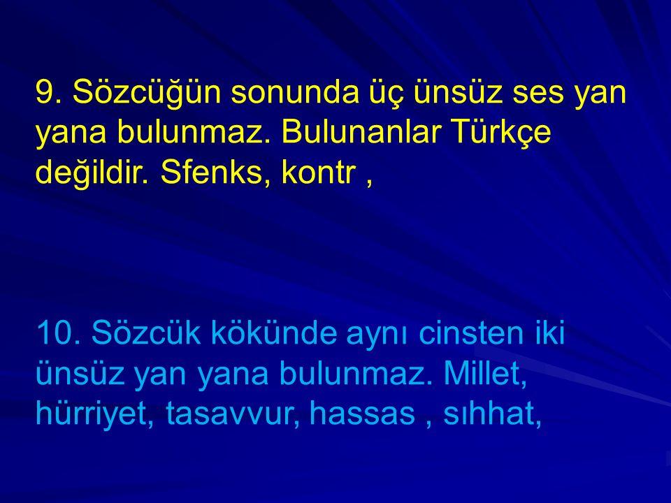 9. Sözcüğün sonunda üç ünsüz ses yan yana bulunmaz. Bulunanlar Türkçe değildir. Sfenks, kontr, 10. Sözcük kökünde aynı cinsten iki ünsüz yan yana bulu