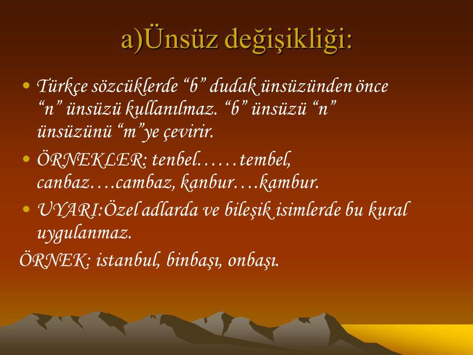 """a)Ünsüz değişikliği: Türkçe sözcüklerde """"b"""" dudak ünsüzünden önce """"n"""" ünsüzü kullanılmaz. """"b"""" ünsüzü """"n"""" ünsüzünü """"m""""ye çevirir. ÖRNEKLER: tenbel……tem"""