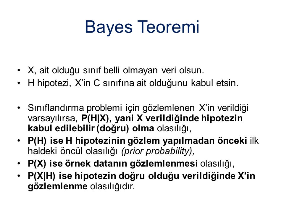 Bayes Teoremi X, ait olduğu sınıf belli olmayan veri olsun. H hipotezi, X'in C sınıfına ait olduğunu kabul etsin. Sınıflandırma problemi için gözlemle