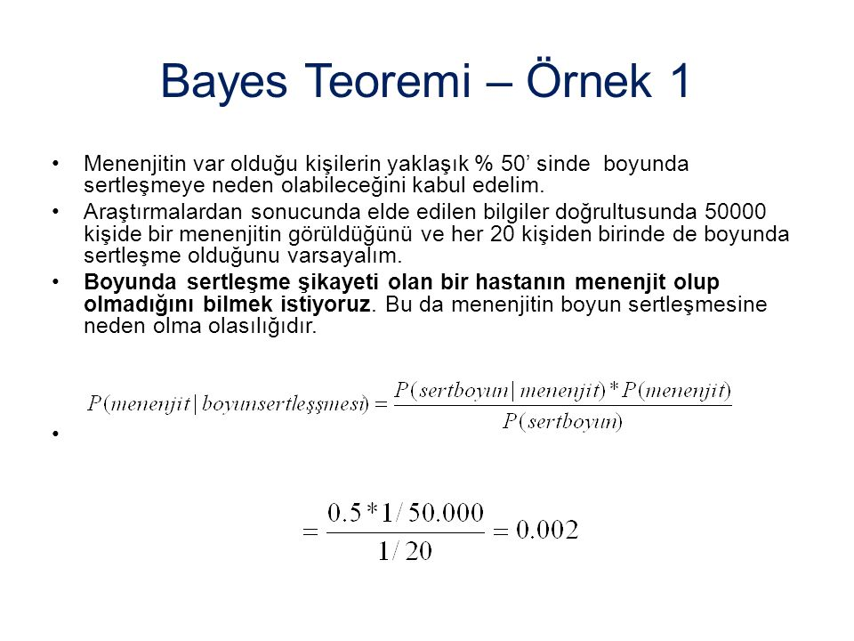 Bayes Teoremi – Örnek 1 Menenjitin var olduğu kişilerin yaklaşık % 50' sinde boyunda sertleşmeye neden olabileceğini kabul edelim. Araştırmalardan son
