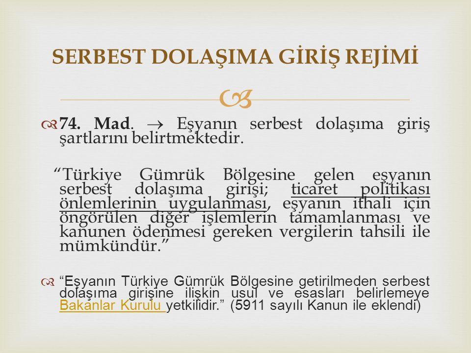"""  74. Mad.  Eşyanın serbest dolaşıma giriş şartlarını belirtmektedir. """"Türkiye Gümrük Bölgesine gelen eşyanın serbest dolaşıma girişi; ticaret poli"""