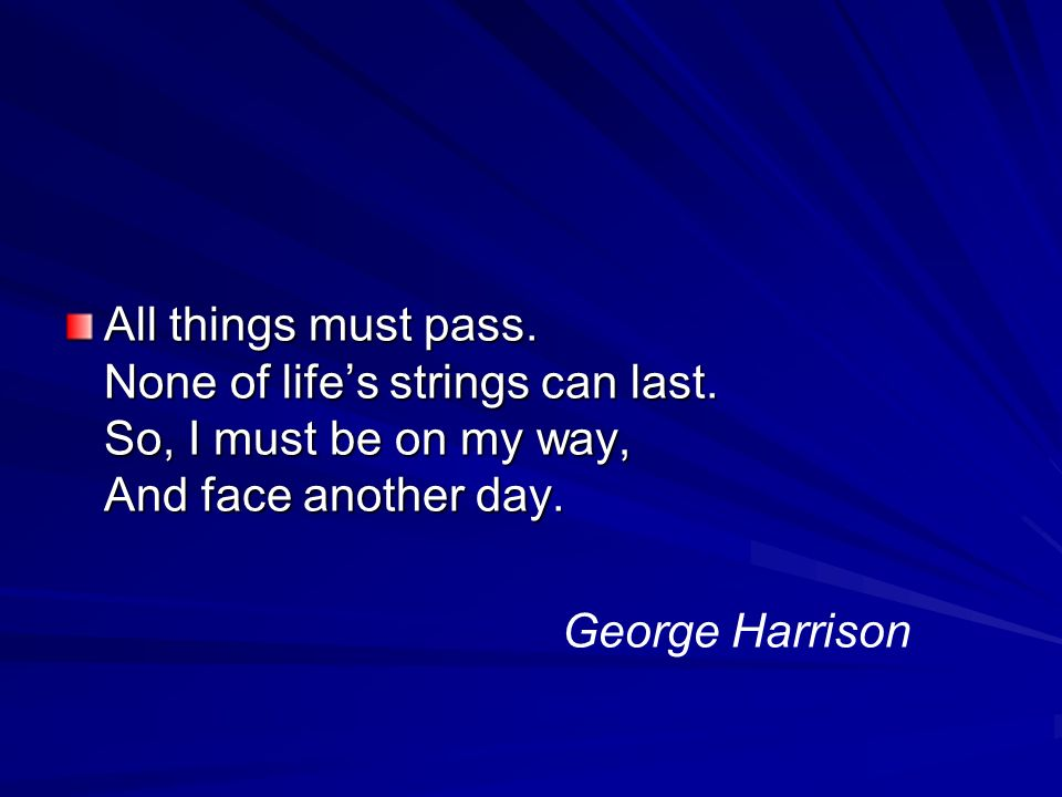 All things must pass. None of life's strings can last.