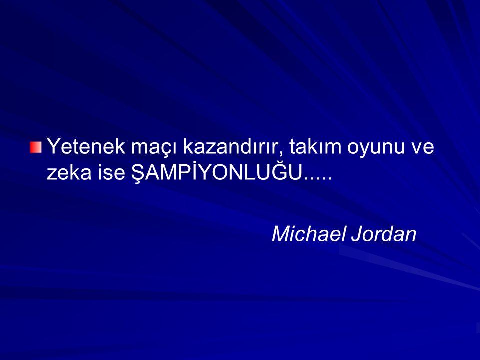 Yetenek maçı kazandırır, takım oyunu ve zeka ise ŞAMPİYONLUĞU..... Michael Jordan