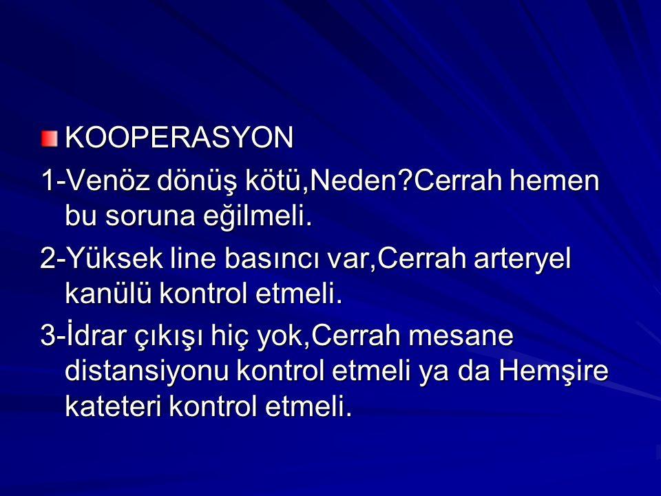KOOPERASYON 1-Venöz dönüş kötü,Neden?Cerrah hemen bu soruna eğilmeli. 2-Yüksek line basıncı var,Cerrah arteryel kanülü kontrol etmeli. 3-İdrar çıkışı