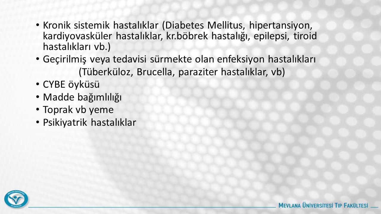 Kronik sistemik hastalıklar (Diabetes Mellitus, hipertansiyon, kardiyovasküler hastalıklar, kr.böbrek hastalığı, epilepsi, tiroid hastalıkları vb.) Geçirilmiş veya tedavisi sürmekte olan enfeksiyon hastalıkları (Tüberküloz, Brucella, paraziter hastalıklar, vb) CYBE öyküsü Madde bağımlılığı Toprak vb yeme Psikiyatrik hastalıklar