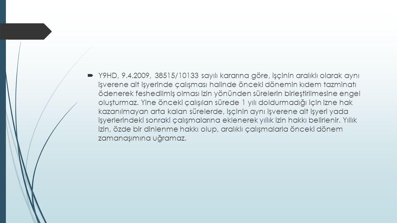  Y9HD, 9.4.2009, 38515/10133 sayılı kararına göre, işçinin aralıklı olarak aynı işverene ait işyerinde çalışması halinde önceki dönemin kıdem tazminatı ödenerek feshedilmiş olması izin yönünden sürelerin birleştirilmesine engel oluşturmaz.