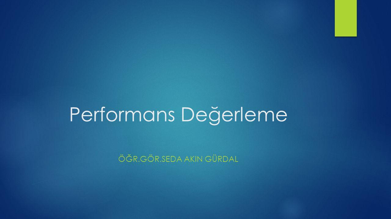 Performans Değerleme ÖĞR.GÖR.SEDA AKIN GÜRDAL