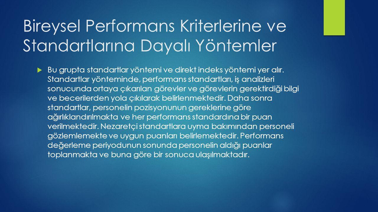 Bireysel Performans Kriterlerine ve Standartlarına Dayalı Yöntemler  Bu grupta standartlar yöntemi ve direkt indeks yöntemi yer alır.