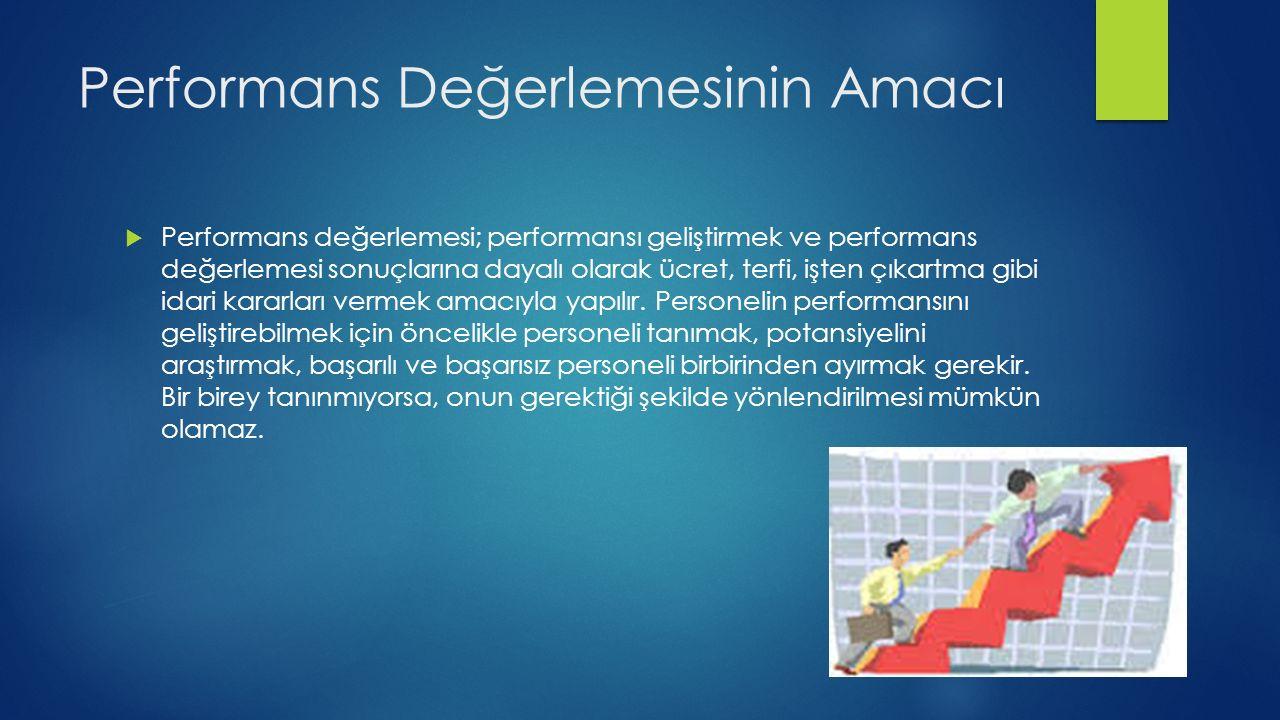 Performans Değerlemesinin Amacı  Performans değerlemesi; performansı geliştirmek ve performans değerlemesi sonuçlarına dayalı olarak ücret, terfi, işten çıkartma gibi idari kararları vermek amacıyla yapılır.