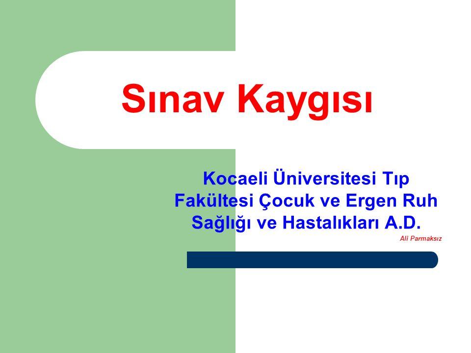 Sınav Kaygısı Kocaeli Üniversitesi Tıp Fakültesi Çocuk ve Ergen Ruh Sağlığı ve Hastalıkları A.D.