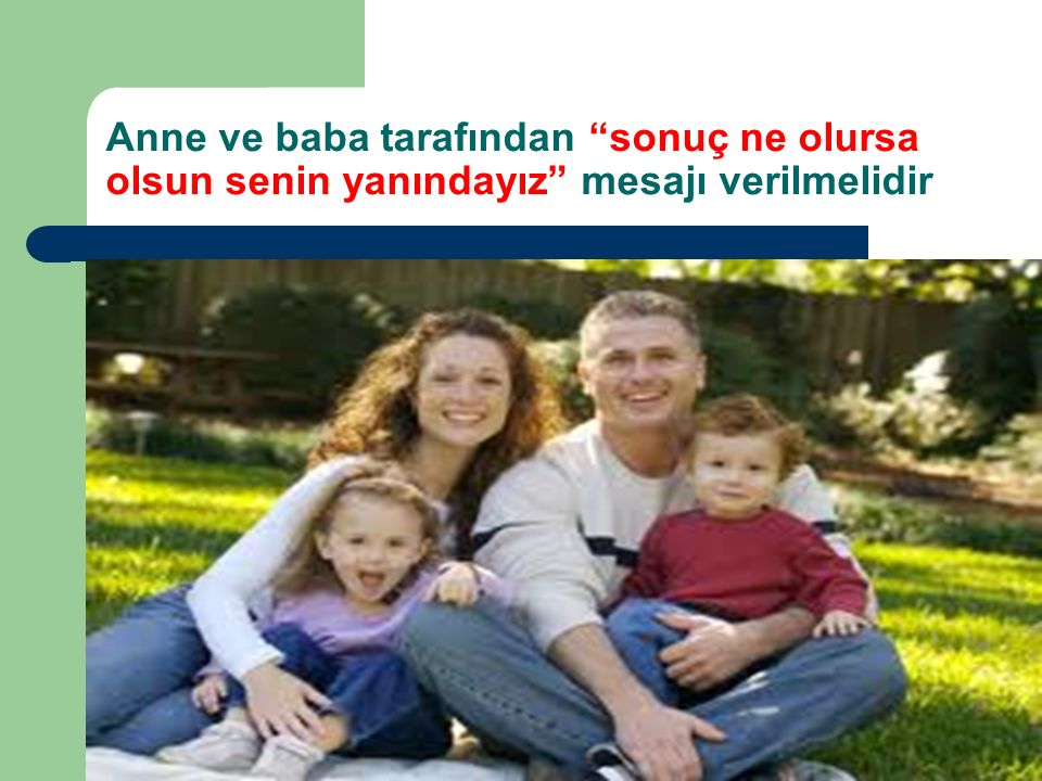 Anne ve baba tarafından sonuç ne olursa olsun senin yanındayız mesajı verilmelidir