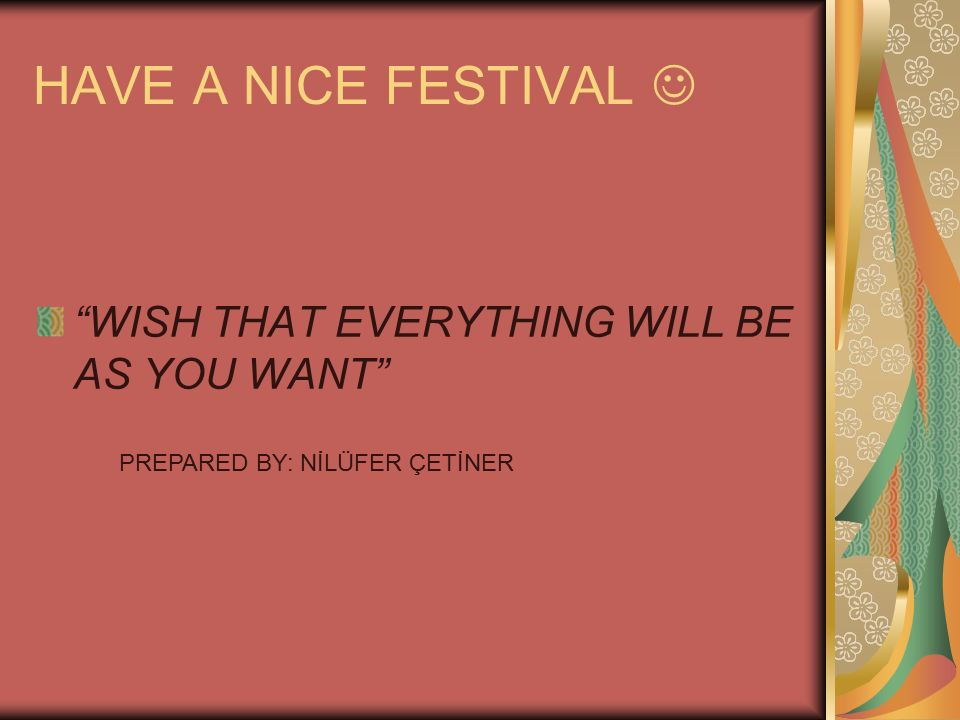 "HAVE A NICE FESTIVAL ""WISH THAT EVERYTHING WILL BE AS YOU WANT"" PREPARED BY: NİLÜFER ÇETİNER"