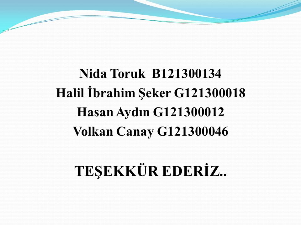 Nida Toruk B121300134 Halil İbrahim Şeker G121300018 Hasan Aydın G121300012 Volkan Canay G121300046 TEŞEKKÜR EDERİZ..