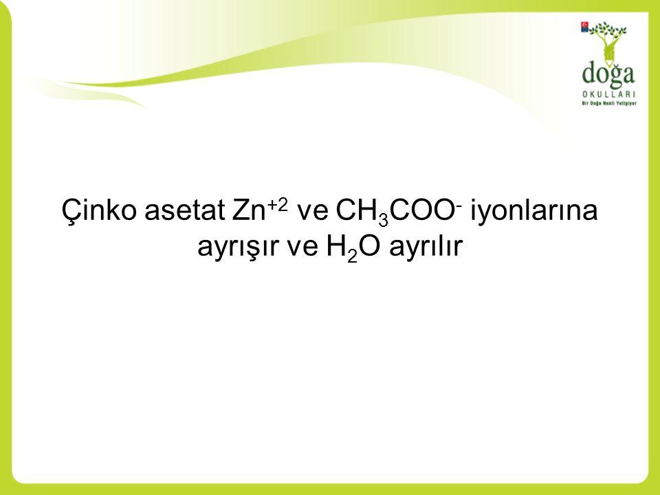 Çinko asetat Zn +2 ve CH 3 COO - iyonlarına ayrışır ve H 2 O ayrılır