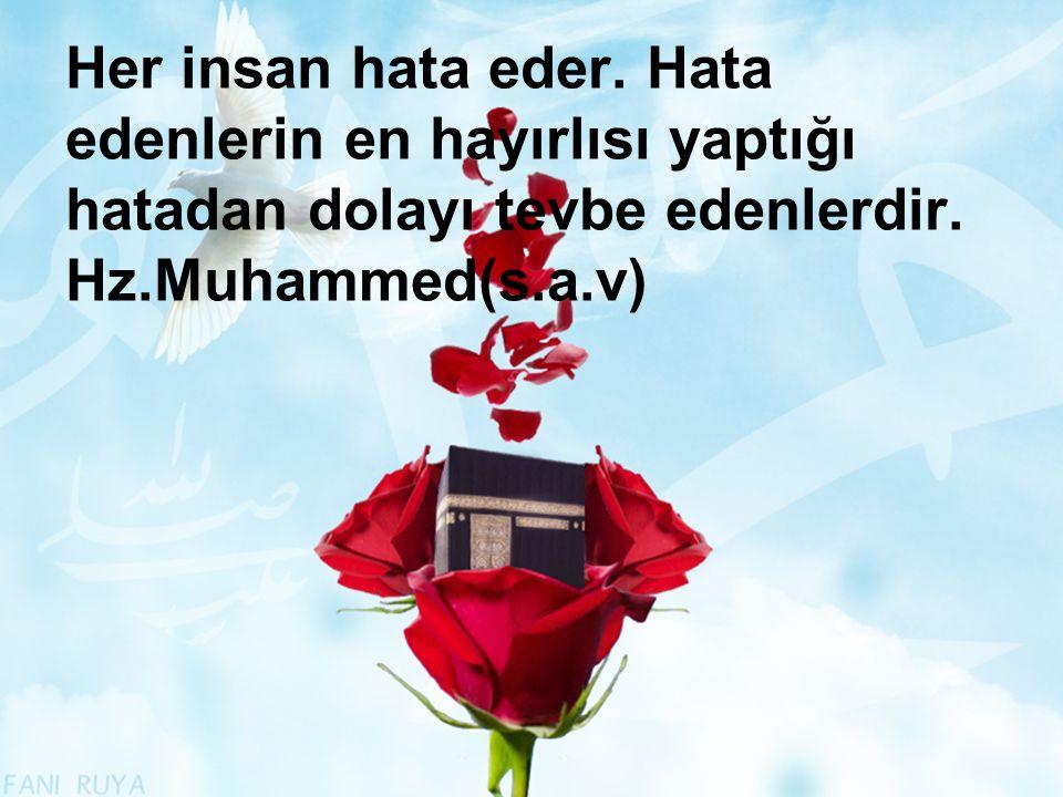 Her insan hata eder. Hata edenlerin en hayırlısı yaptığı hatadan dolayı tevbe edenlerdir. Hz.Muhammed(s.a.v)