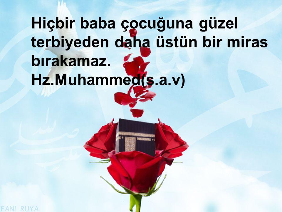 Hiçbir baba çocuğuna güzel terbiyeden daha üstün bir miras bırakamaz. Hz.Muhammed(s.a.v)