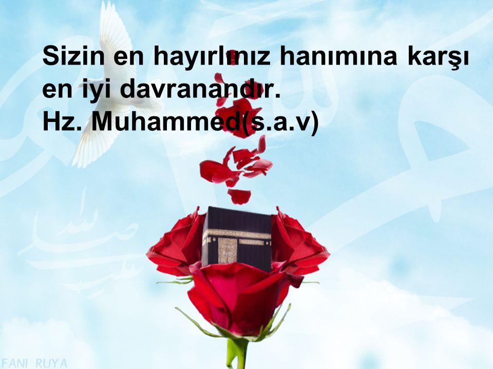 Sizin en hayırlınız hanımına karşı en iyi davranandır. Hz. Muhammed(s.a.v)