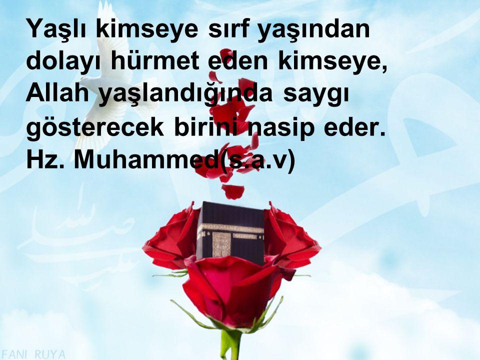 Yaşlı kimseye sırf yaşından dolayı hürmet eden kimseye, Allah yaşlandığında saygı gösterecek birini nasip eder. Hz. Muhammed(s.a.v)