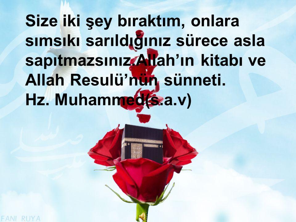 Size iki şey bıraktım, onlara sımsıkı sarıldığınız sürece asla sapıtmazsınız.Allah'ın kitabı ve Allah Resulü'nün sünneti. Hz. Muhammed(s.a.v)
