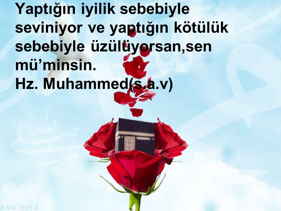 Yaptığın iyilik sebebiyle seviniyor ve yaptığın kötülük sebebiyle üzülüyorsan,sen mü'minsin. Hz. Muhammed(s.a.v)