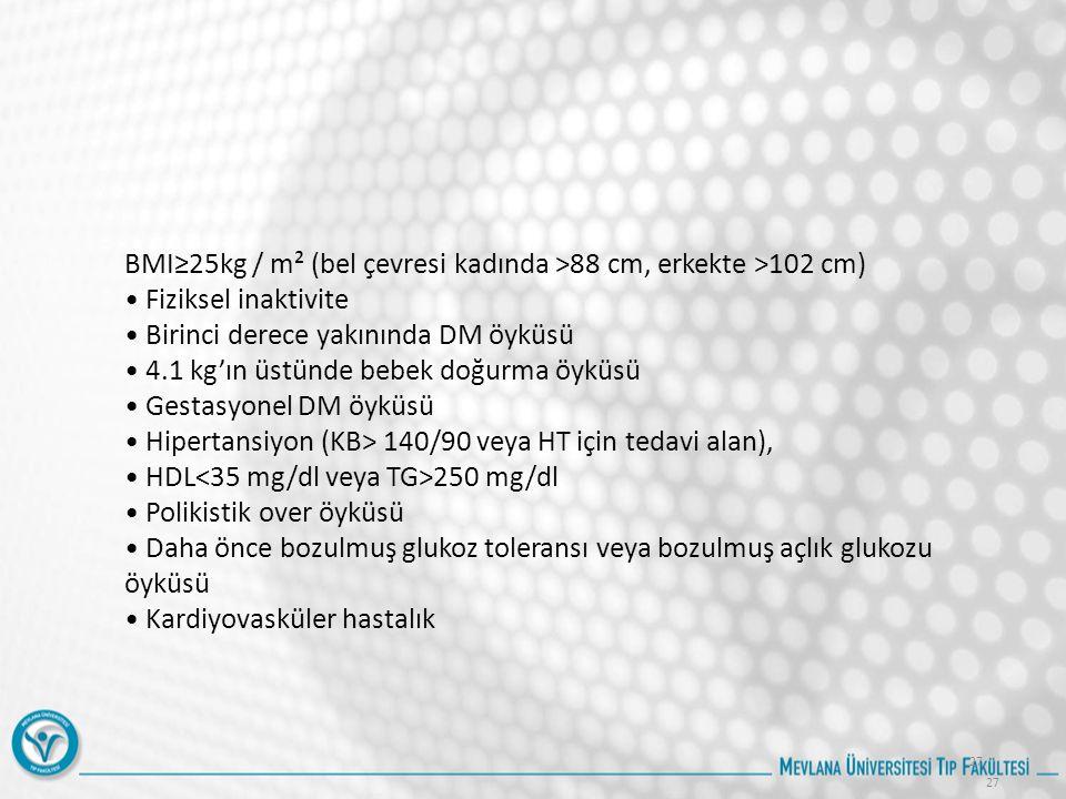 27 BMI≥25kg / m² (bel çevresi kadında >88 cm, erkekte >102 cm) Fiziksel inaktivite Birinci derece yakınında DM öyküsü 4.1 kg'ın üstünde bebek doğurma