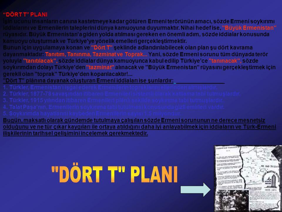 DÖRT T PLANI İşin ucunu insanların canına kastetmeye kadar götüren Ermeni terörünün amacı, sözde Ermeni soykırımı iddialarını ve Ermenilerin taleplerini dünya kamuoyuna duyurmaktır.