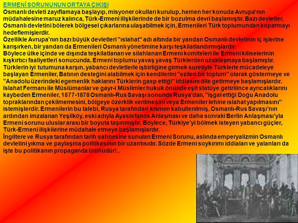 ERMENİ SORUNUNUN ORTAYA ÇIKIŞI Osmanlı devleti zayıflamaya başlayıp, misyoner okulları kurulup, hemen her konuda Avrupa nın müdahalesine maruz kalınca, Türk-Ermeni ilişkilerinde de bir bozulma devri başlamıştır.