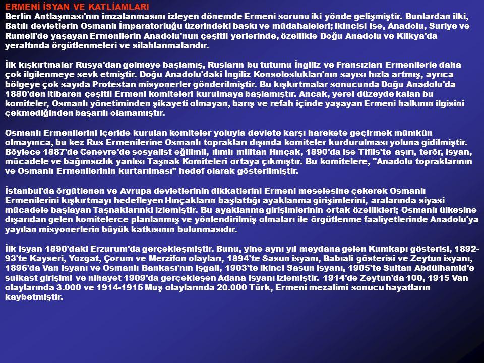 ERMENİ İSYAN VE KATLİAMLARI Berlin Antlaşması nın imzalanmasını izleyen dönemde Ermeni sorunu iki yönde gelişmiştir.
