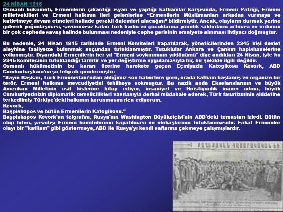 24 NİSAN 1915 Osmanlı hükümeti, Ermenilerin çıkardığı isyan ve yaptığı katliamlar karşısında, Ermeni Patriği, Ermeni milletvekilleri ve Ermeni halkının ileri gelenlerine Ermenilerin Müslümanları arkadan vurmaya ve katletmeye devam etmeleri halinde gerekli önlemleri alacağını bildirmiştir.