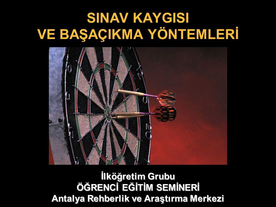 SINAV KAYGISI VE BAŞAÇIKMA YÖNTEMLERİ İlköğretim Grubu ÖĞRENCİ EĞİTİM SEMİNERİ Antalya Rehberlik ve Araştırma Merkezi