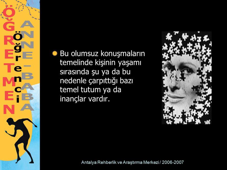 Antalya Rehberlik ve Araştırma Merkezi / 2006-2007  Bu olumsuz konuşmaların temelinde kişinin yaşamı sırasında şu ya da bu nedenle çarpıttığı bazı temel tutum ya da inançlar vardır.