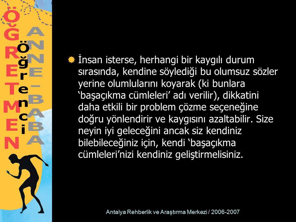 Antalya Rehberlik ve Araştırma Merkezi / 2006-2007  İnsan isterse, herhangi bir kaygılı durum sırasında, kendine söylediği bu olumsuz sözler yerine olumlularını koyarak (ki bunlara 'başaçıkma cümleleri' adı verilir), dikkatini daha etkili bir problem çözme seçeneğine doğru yönlendirir ve kaygısını azaltabilir.
