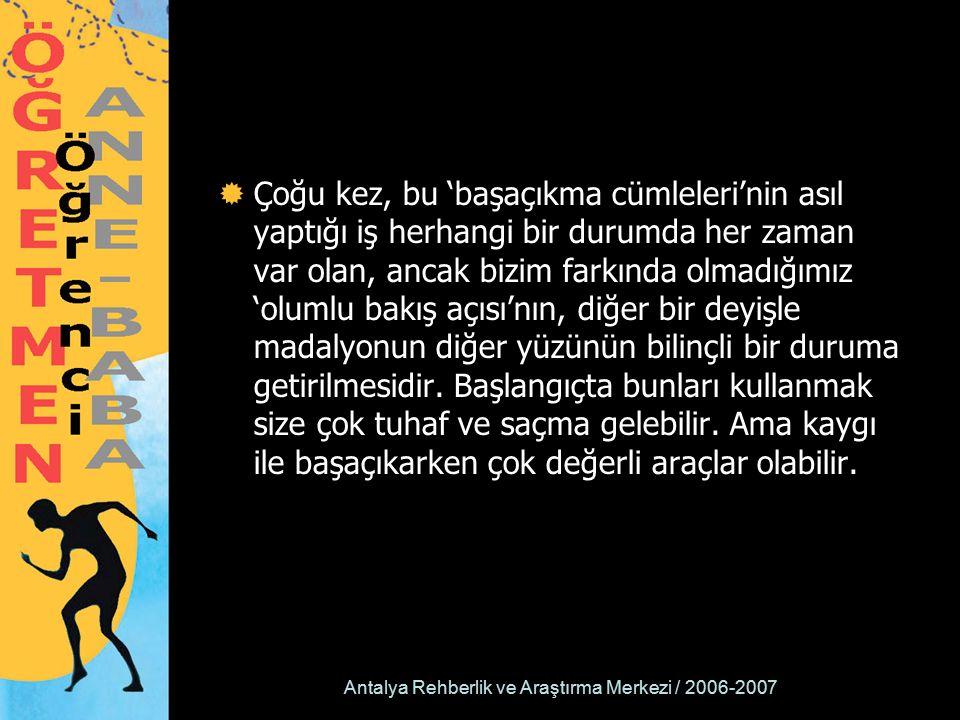 Antalya Rehberlik ve Araştırma Merkezi / 2006-2007  Çoğu kez, bu 'başaçıkma cümleleri'nin asıl yaptığı iş herhangi bir durumda her zaman var olan, ancak bizim farkında olmadığımız 'olumlu bakış açısı'nın, diğer bir deyişle madalyonun diğer yüzünün bilinçli bir duruma getirilmesidir.
