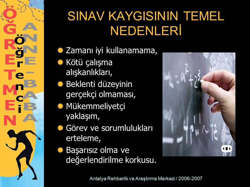 Antalya Rehberlik ve Araştırma Merkezi / 2006-2007 SINAV KAYGISININ TEMEL NEDENLERİ  Zamanı iyi kullanamama,  Kötü çalışma alışkanlıkları,  Beklenti düzeyinin gerçekçi olmaması,  Mükemmeliyetçi yaklaşım,  Görev ve sorumlulukları erteleme,  Başarısız olma ve değerlendirilme korkusu.