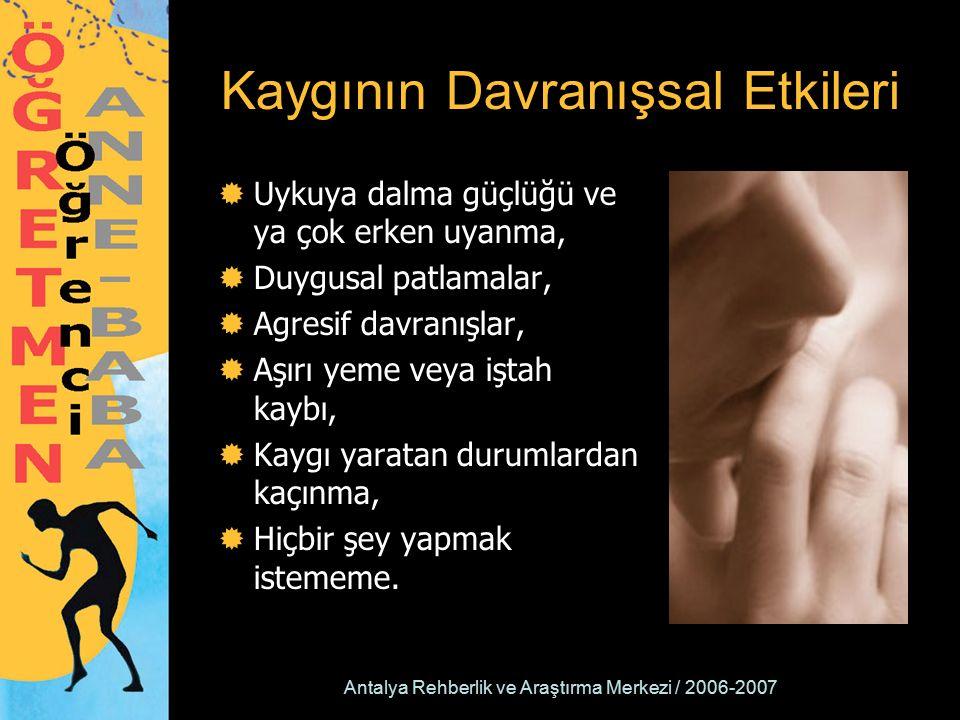 Antalya Rehberlik ve Araştırma Merkezi / 2006-2007 Kaygının Davranışsal Etkileri  Uykuya dalma güçlüğü ve ya çok erken uyanma,  Duygusal patlamalar,  Agresif davranışlar,  Aşırı yeme veya iştah kaybı,  Kaygı yaratan durumlardan kaçınma,  Hiçbir şey yapmak istememe.