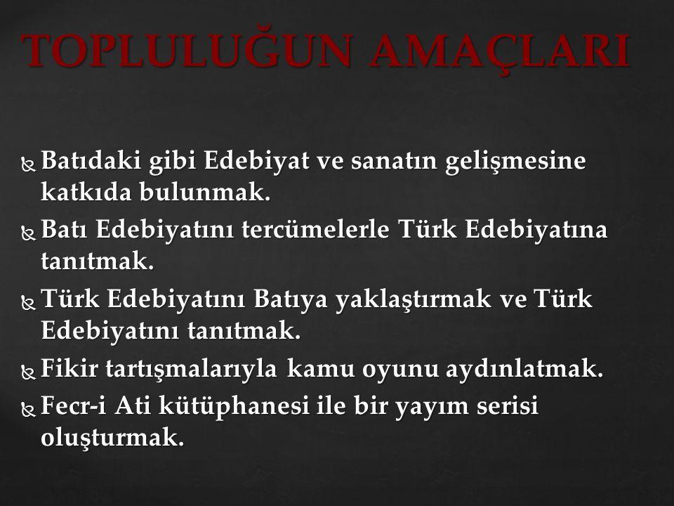 TOPLULUĞUN AMAÇLARI  Batıdaki gibi Edebiyat ve sanatın gelişmesine katkıda bulunmak.  Batı Edebiyatını tercümelerle Türk Edebiyatına tanıtmak.  Tür