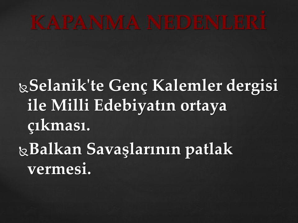  Selanik'te Genç Kalemler dergisi ile Milli Edebiyatın ortaya çıkması.  Balkan Savaşlarının patlak vermesi. KAPANMA NEDENLERİ